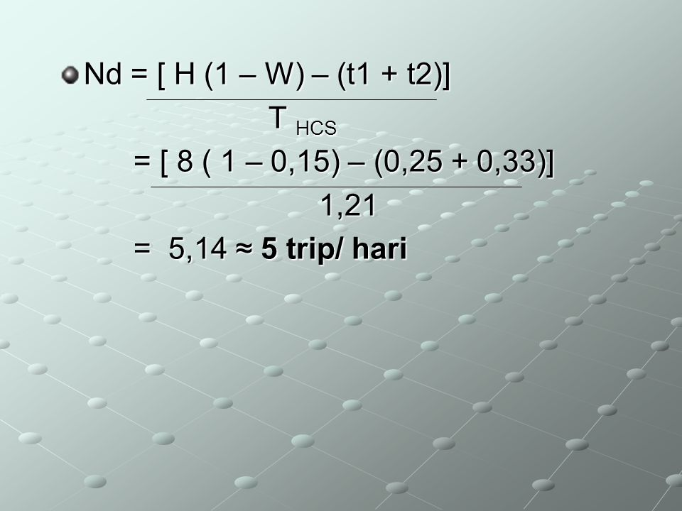 Nd = [ H (1 – W) – (t1 + t2)] T HCS = [ 8 ( 1 – 0,15) – (0,25 + 0,33)] 1,21 = 5,14 ≈ 5 trip/ hari